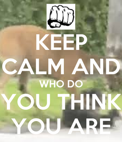 Poster: KEEP CALM AND WHO DO YOU THINK YOU ARE