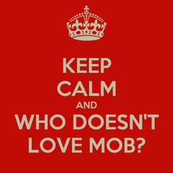 Poster: KEEP CALM AND WHO DOESN'T LOVE MOB?