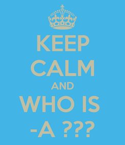 Poster: KEEP CALM AND WHO IS  -A ???