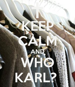 Poster: KEEP CALM AND WHO  KARL?