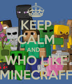 Poster: KEEP CALM AND.... WHO LIKE MINECRAFF