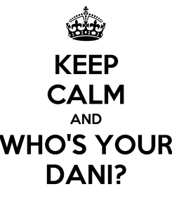 Poster: KEEP CALM AND WHO'S YOUR DANI?