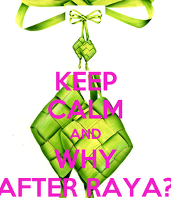 Poster: KEEP CALM AND WHY AFTER RAYA?
