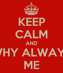 Poster: KEEP CALM AND WHY ALWAYS ME