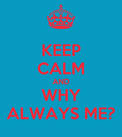 Poster: KEEP CALM AND WHY ALWAYS ME?