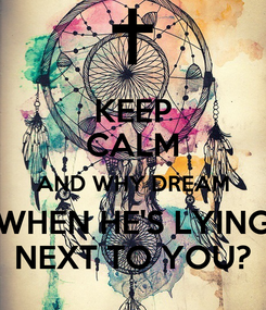 Poster: KEEP CALM AND WHY DREAM WHEN HE'S LYING NEXT TO YOU?