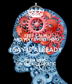 Poster: KEEP CALM  AND WHY EVERYTHING  I SAY IS ALREADY  BEEN SAID  ON THE KC-O-MATIC