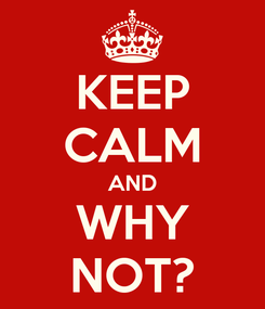 Poster: KEEP CALM AND WHY NOT?