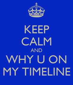 Poster: KEEP CALM AND WHY U ON MY TIMELINE