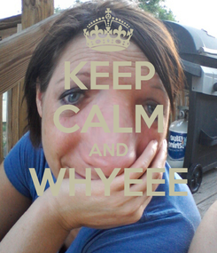 Poster: KEEP CALM AND WHYEEE