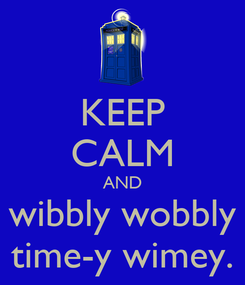 Poster: KEEP CALM AND wibbly wobbly time-y wimey.