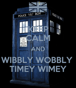 Poster: KEEP CALM AND WIBBLY WOBBLY  TIMEY WIMEY