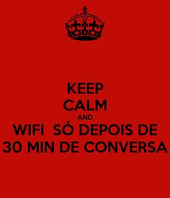 Poster: KEEP CALM AND WIFI  SÓ DEPOIS DE 30 MIN DE CONVERSA