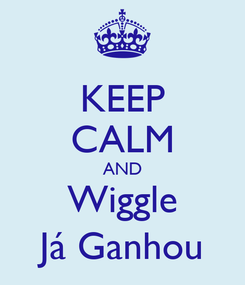Poster: KEEP CALM AND Wiggle Já Ganhou