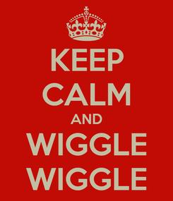 Poster: KEEP CALM AND WIGGLE WIGGLE