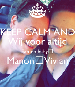 Poster: KEEP CALM AND Wij voor altijd Samen baby♡ Manon♡Vivian