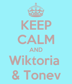 Poster: KEEP CALM AND Wiktoria  & Tonev