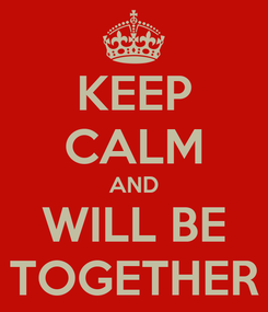 Poster: KEEP CALM AND WILL BE TOGETHER