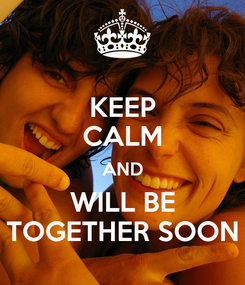 Poster: KEEP CALM AND WILL BE TOGETHER SOON