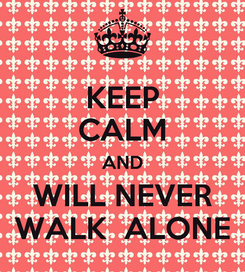 Poster: KEEP CALM AND WILL NEVER WALK  ALONE