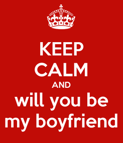Poster: KEEP CALM AND will you be my boyfriend