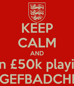 Poster: KEEP CALM AND win £50k playing GEFBADCHI