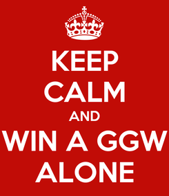 Poster: KEEP CALM AND WIN A GGW ALONE