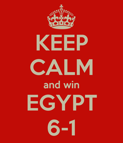 Poster: KEEP CALM and win EGYPT 6-1