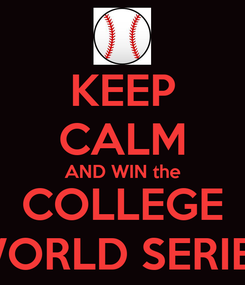 Poster: KEEP CALM AND WIN the COLLEGE WORLD SERIES