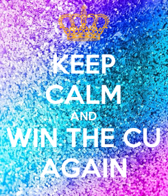 Poster: KEEP CALM AND WIN THE CU AGAIN