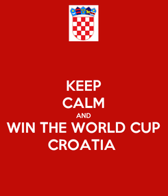 Poster: KEEP CALM AND WIN THE WORLD CUP CROATIA