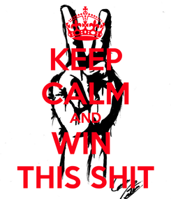 Poster: KEEP CALM AND WIN  THIS SHIT