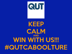 Poster: KEEP CALM AND WIN WITH US!!! #QUTCABOOLTURE