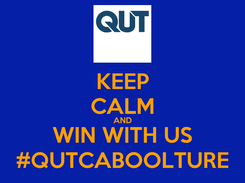 Poster: KEEP CALM AND WIN WITH US #QUTCABOOLTURE