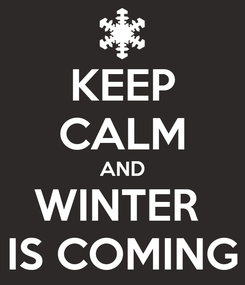 Poster: KEEP CALM AND WINTER  IS COMING