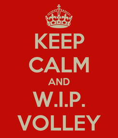 Poster: KEEP CALM AND W.I.P. VOLLEY