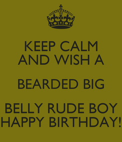 Poster: KEEP CALM AND WISH A BEARDED BIG BELLY RUDE BOY HAPPY BIRTHDAY!