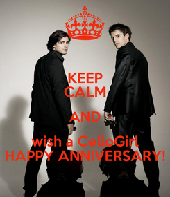 Poster: KEEP CALM AND wish a CelloGirl HAPPY ANNIVERSARY!