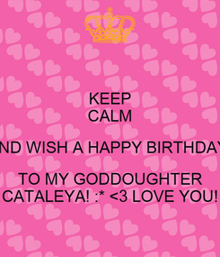 Poster: KEEP CALM AND WISH A HAPPY BIRTHDAY  TO MY GODDOUGHTER CATALEYA! :* <3 LOVE YOU!
