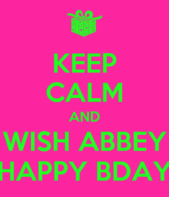 Poster: KEEP CALM AND WISH ABBEY HAPPY BDAY