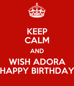 Poster: KEEP CALM AND WISH ADORA HAPPY BIRTHDAY