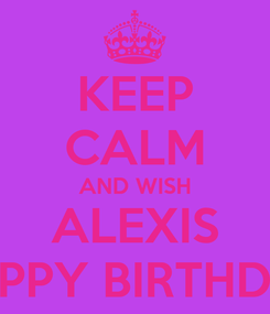 Poster: KEEP CALM AND WISH ALEXIS HAPPY BIRTHDAY