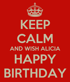 Poster: KEEP CALM AND WISH ALICIA HAPPY BIRTHDAY