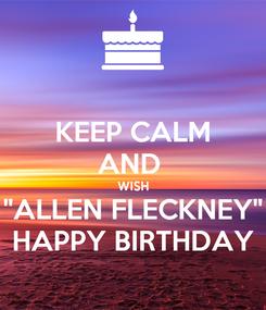 "Poster: KEEP CALM AND  WISH ""ALLEN FLECKNEY"" HAPPY BIRTHDAY"