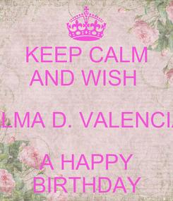 Poster: KEEP CALM AND WISH  ALMA D. VALENCIA A HAPPY BIRTHDAY