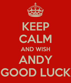 Poster: KEEP CALM AND WISH ANDY GOOD LUCK