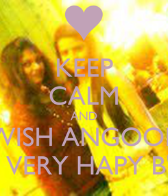 Poster: KEEP CALM AND WISH ANGOOR A VERY VERY HAPY B'DAY! :*