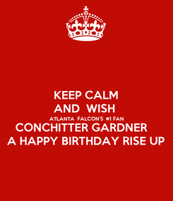 Poster: KEEP CALM AND  WISH  ATLANTA  FALCON'S  #1 FAN CONCHITTER GARDNER    A HAPPY BIRTHDAY RISE UP