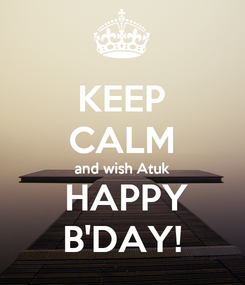 Poster: KEEP CALM and wish Atuk   HAPPY  B'DAY!
