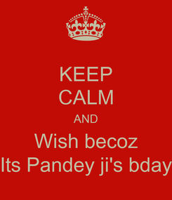 Poster: KEEP CALM AND Wish becoz Its Pandey ji's bday